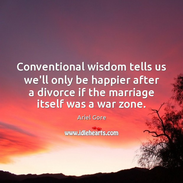 Conventional wisdom tells us we'll only be happier after a divorce if Ariel Gore Picture Quote