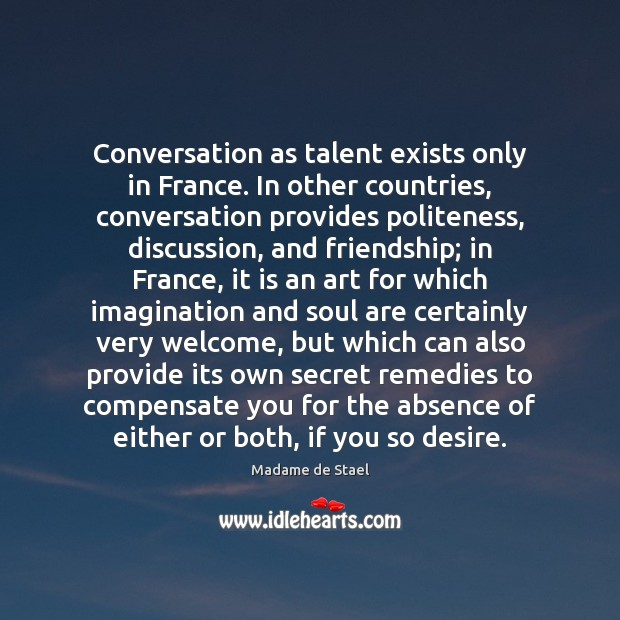 Conversation as talent exists only in France. In other countries, conversation provides Madame de Stael Picture Quote