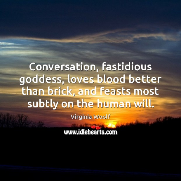 Conversation, fastidious Goddess, loves blood better than brick, and feasts most subtly Virginia Woolf Picture Quote