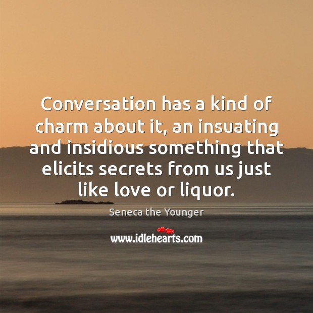Conversation has a kind of charm about it, an insuating and insidious Seneca the Younger Picture Quote