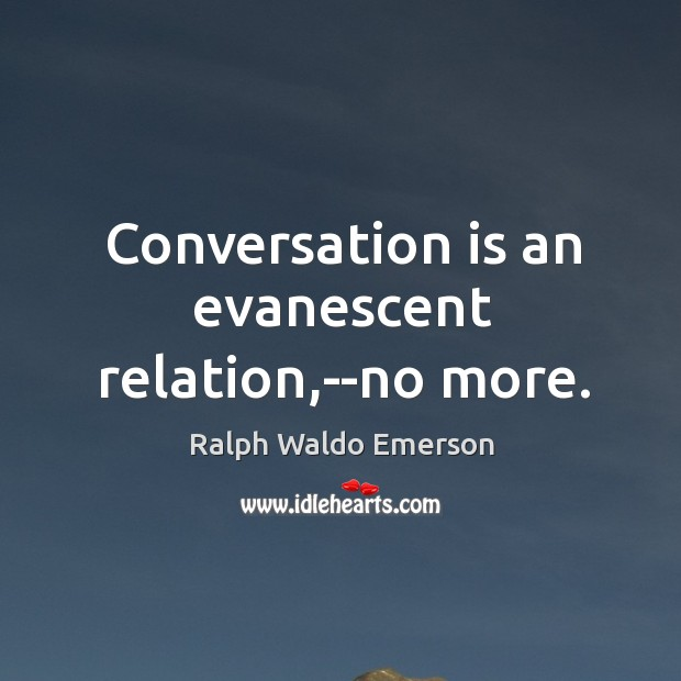 Conversation is an evanescent relation,–no more. Image