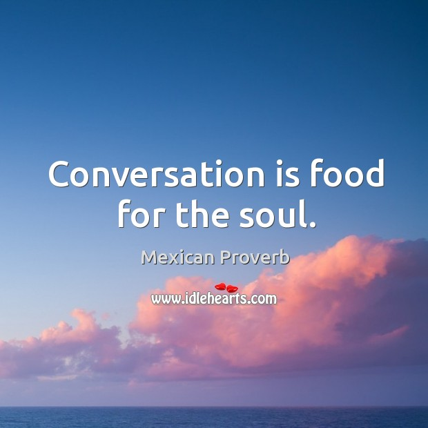 Conversation is food for the soul. Mexican Proverbs Image