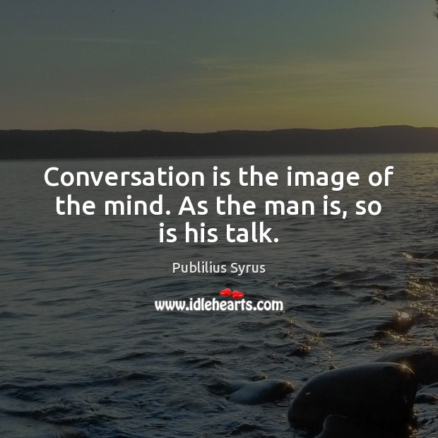Image, Conversation is the image of the mind. As the man is, so is his talk.