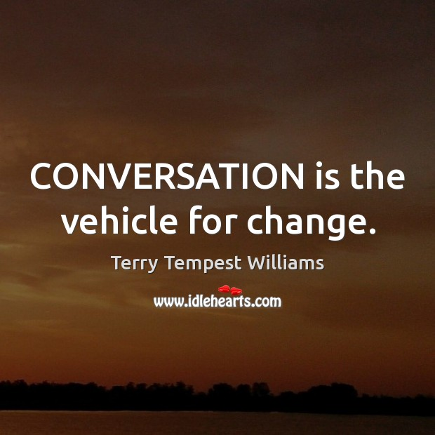 CONVERSATION is the vehicle for change. Image