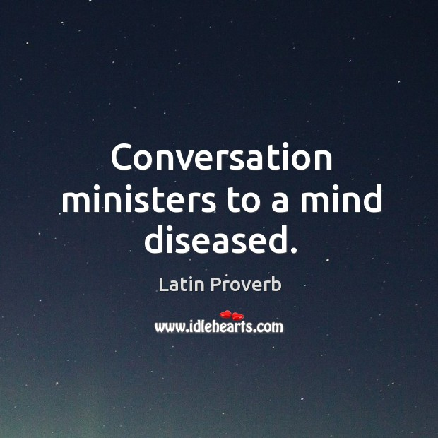 Conversation ministers to a mind diseased. Latin Proverbs Image