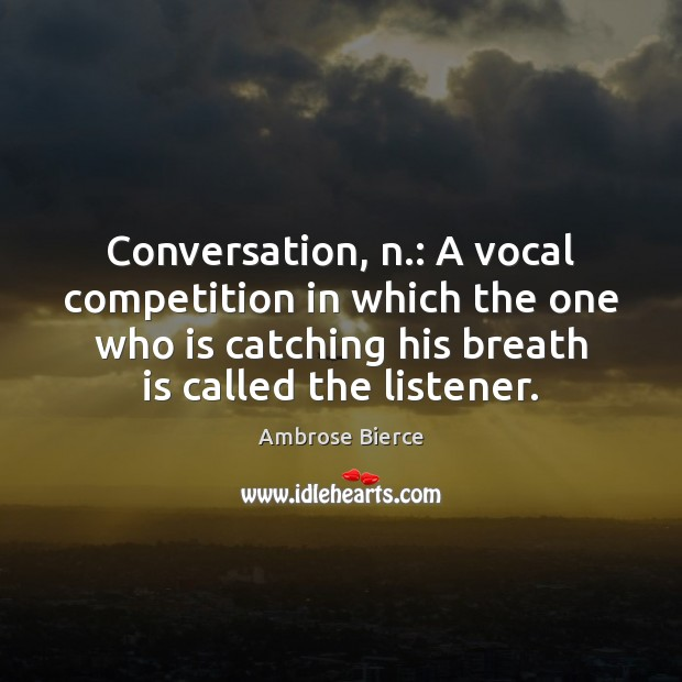 Image, Conversation, n.: A vocal competition in which the one who is catching