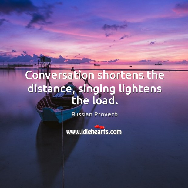 Conversation shortens the distance, singing lightens the load. Russian Proverbs Image