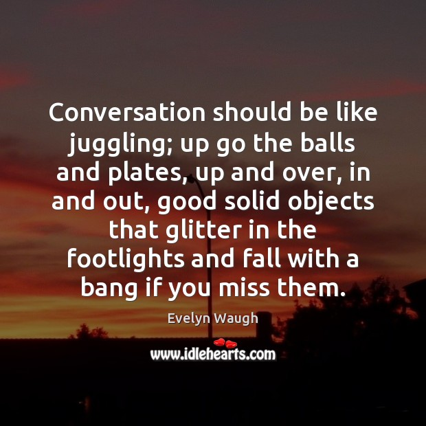 Conversation should be like juggling; up go the balls and plates, up Evelyn Waugh Picture Quote