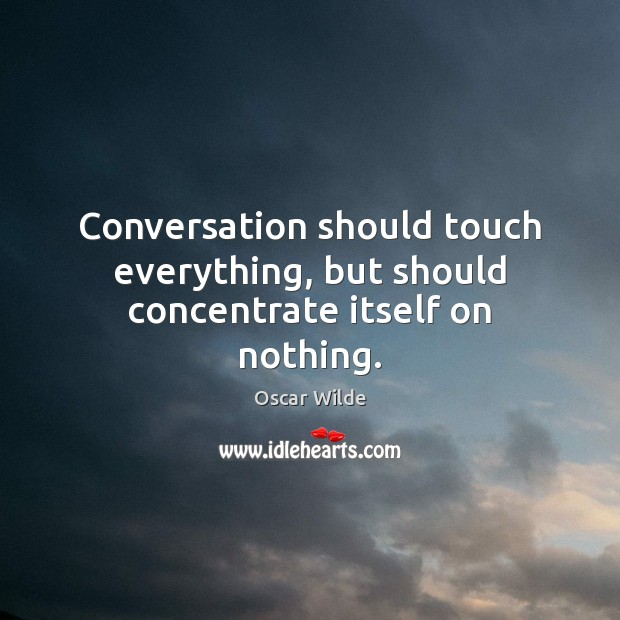 Image, Conversation should touch everything, but should concentrate itself on nothing.