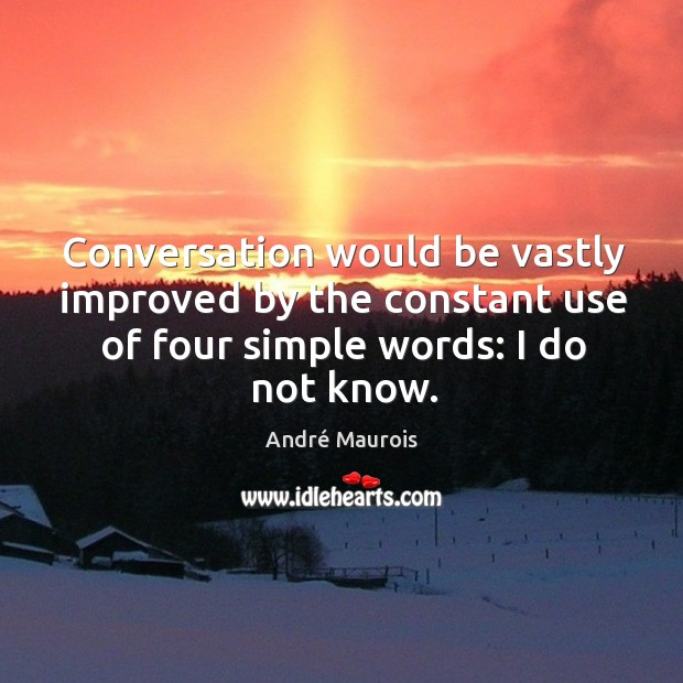 Image, Conversation would be vastly improved by the constant use of four simple words: I do not know.