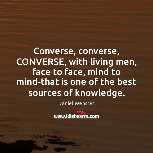 Converse, converse, CONVERSE, with living men, face to face, mind to mind-that Daniel Webster Picture Quote