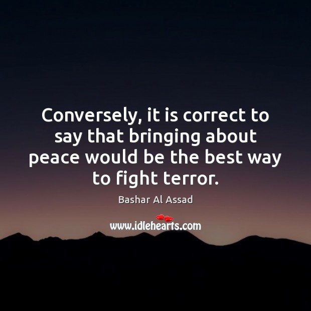 Conversely, it is correct to say that bringing about peace would be Bashar Al Assad Picture Quote