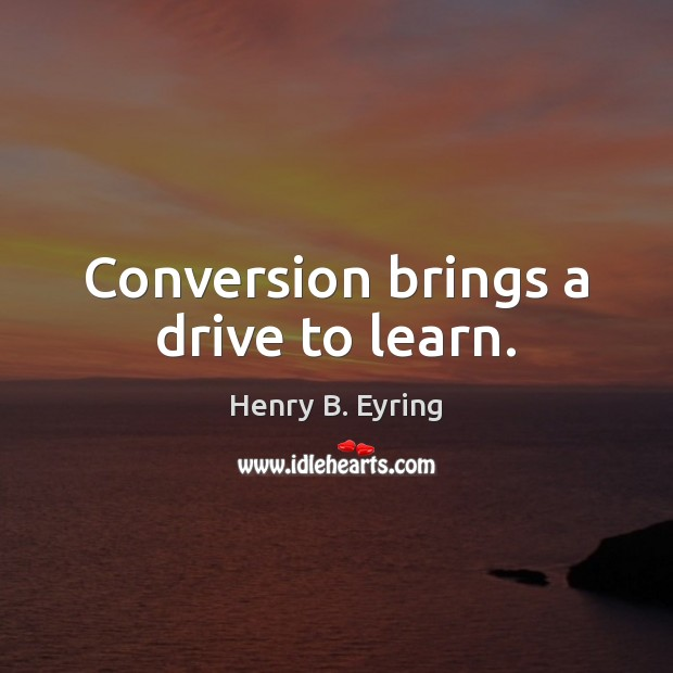 Conversion brings a drive to learn. Henry B. Eyring Picture Quote
