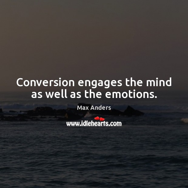 Conversion engages the mind as well as the emotions. Max Anders Picture Quote