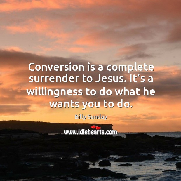 Conversion is a complete surrender to jesus. It's a willingness to do what he wants you to do. Billy Sunday Picture Quote