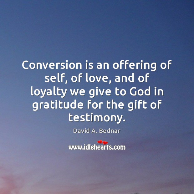 Conversion is an offering of self, of love, and of loyalty we David A. Bednar Picture Quote