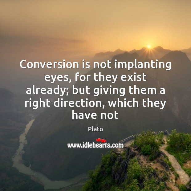 Conversion is not implanting eyes, for they exist already; but giving them Plato Picture Quote