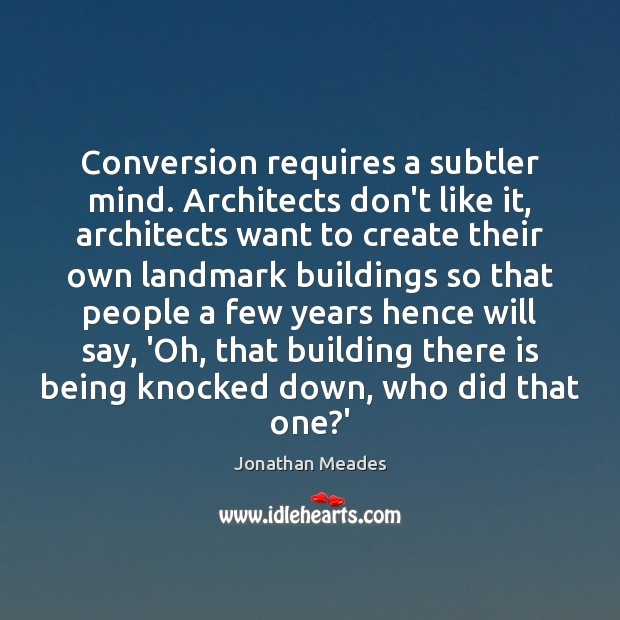 Conversion requires a subtler mind. Architects don't like it, architects want to Image