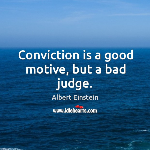 Conviction is a good motive, but a bad judge. Image