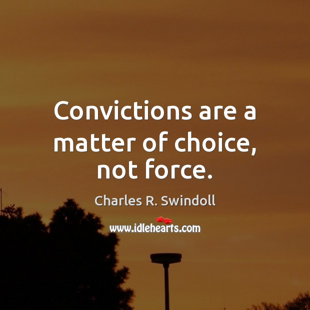 Convictions are a matter of choice, not force. Charles R. Swindoll Picture Quote