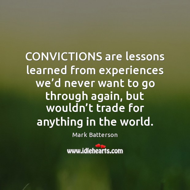 CONVICTIONS are lessons learned from experiences we'd never want to go Image
