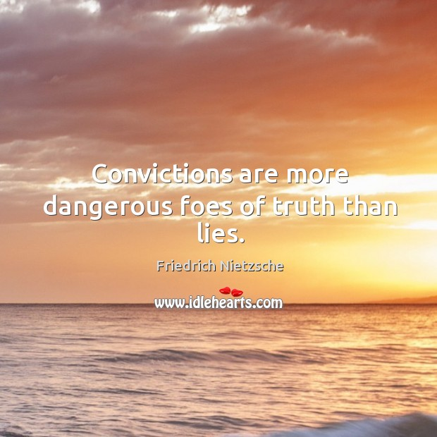 Convictions are more dangerous foes of truth than lies. Image