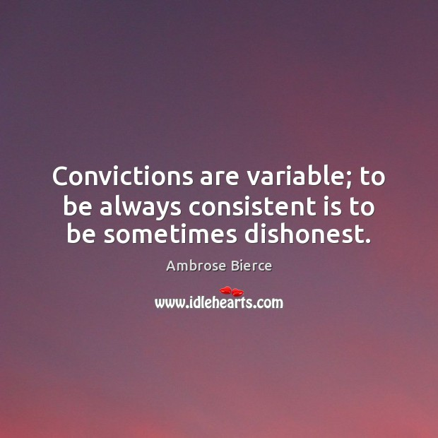 Image, Convictions are variable; to be always consistent is to be sometimes dishonest.