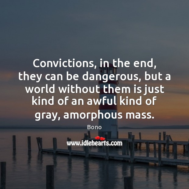Convictions, in the end, they can be dangerous, but a world without Bono Picture Quote