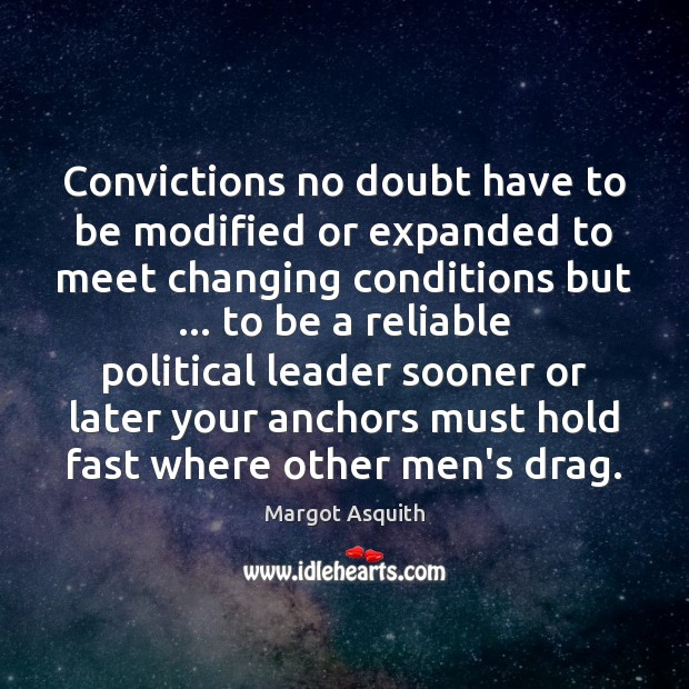Convictions no doubt have to be modified or expanded to meet changing Margot Asquith Picture Quote
