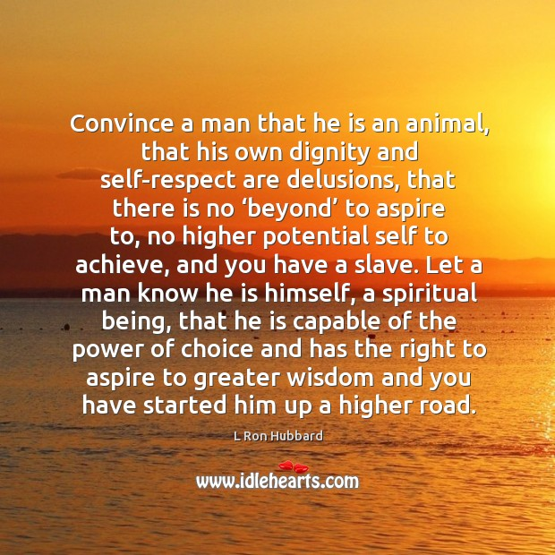 Convince a man that he is an animal, that his own dignity and self-respect are delusions Image
