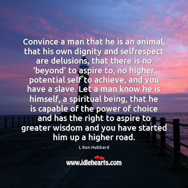 Convince a man that he is an animal, that his own dignity Image