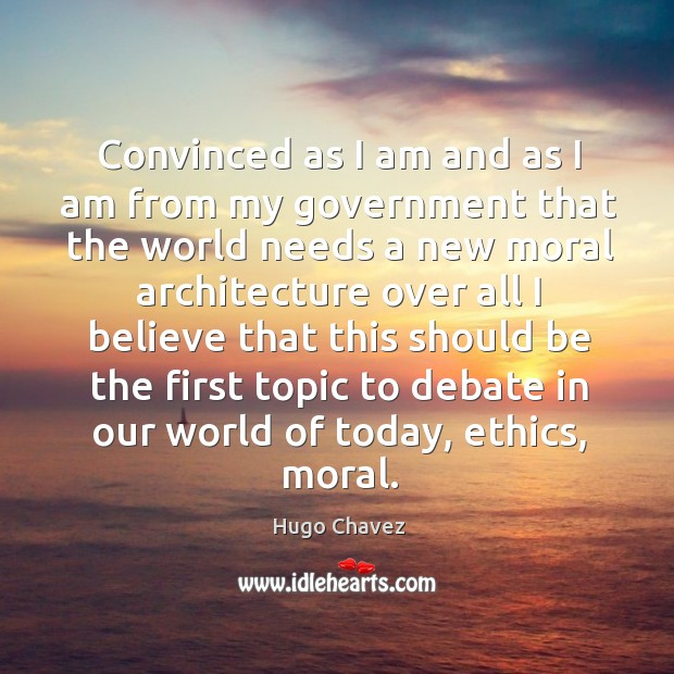 Convinced as I am and as I am from my government that the world needs a new moral Image