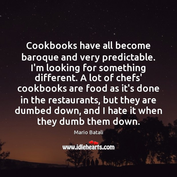 Cookbooks have all become baroque and very predictable. I'm looking for something Mario Batali Picture Quote
