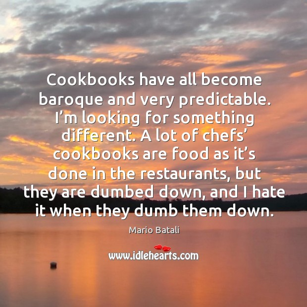 Cookbooks have all become baroque and very predictable. I'm looking for something different. Mario Batali Picture Quote