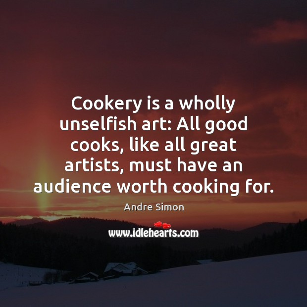 Image, Cookery is a wholly unselfish art: All good cooks, like all great