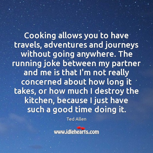 Cooking allows you to have travels, adventures and journeys without going anywhere. Ted Allen Picture Quote