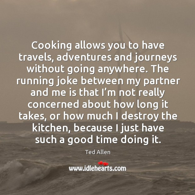 Image, Cooking allows you to have travels, adventures and journeys without going anywhere.