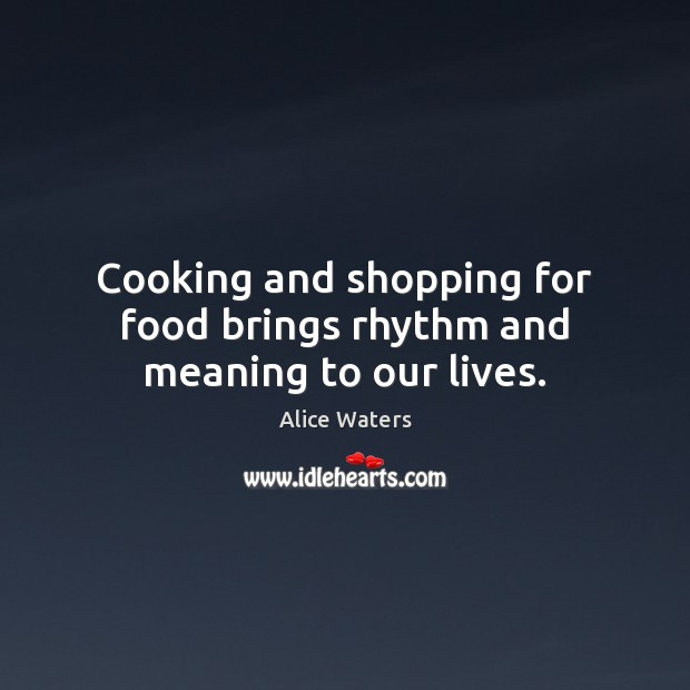 Image, Cooking and shopping for food brings rhythm and meaning to our lives.