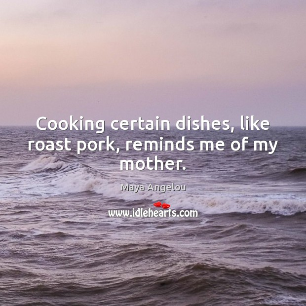 Image, Cooking certain dishes, like roast pork, reminds me of my mother.