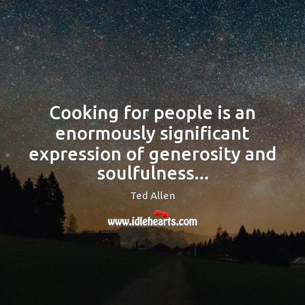 Cooking for people is an enormously significant expression of generosity and soulfulness… Ted Allen Picture Quote