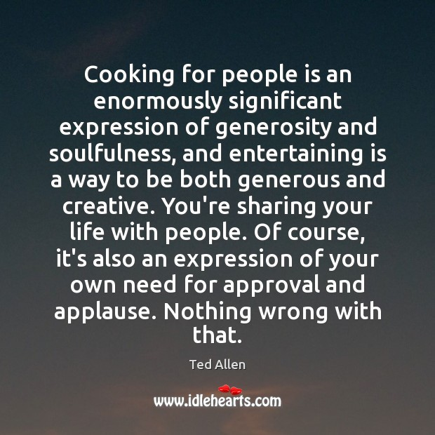 Cooking for people is an enormously significant expression of generosity and soulfulness, Ted Allen Picture Quote