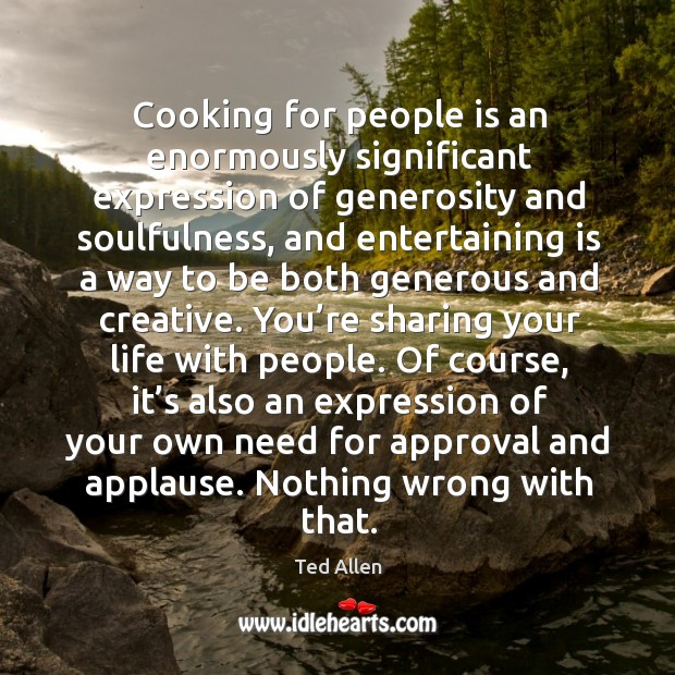 Cooking for people is an enormously significant expression of generosity and soulfulness Image
