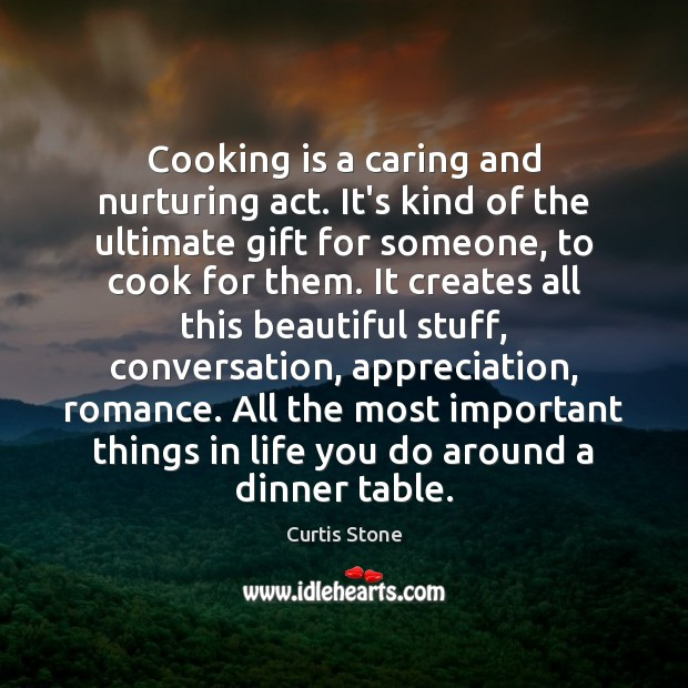 Cooking is a caring and nurturing act. It's kind of the ultimate Curtis Stone Picture Quote