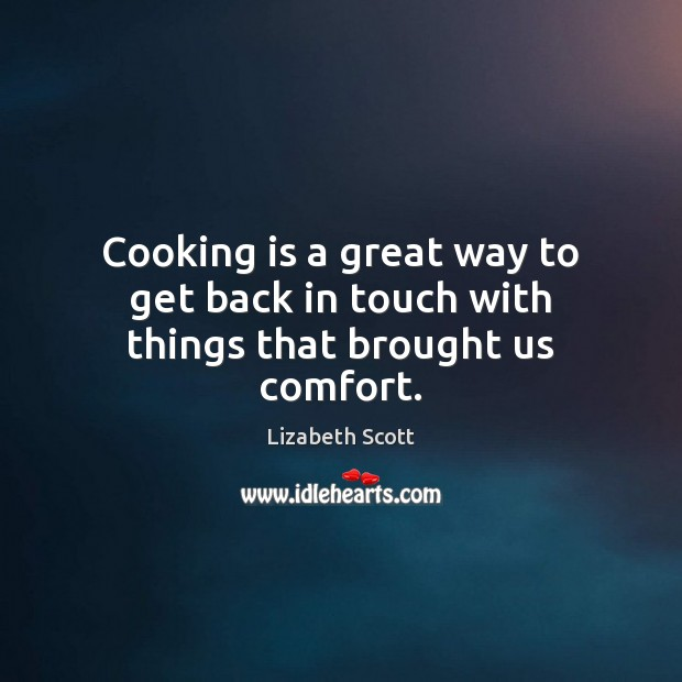 Cooking is a great way to get back in touch with things that brought us comfort. Cooking Quotes Image