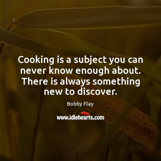 Cooking is a subject you can never know enough about. There is Bobby Flay Picture Quote