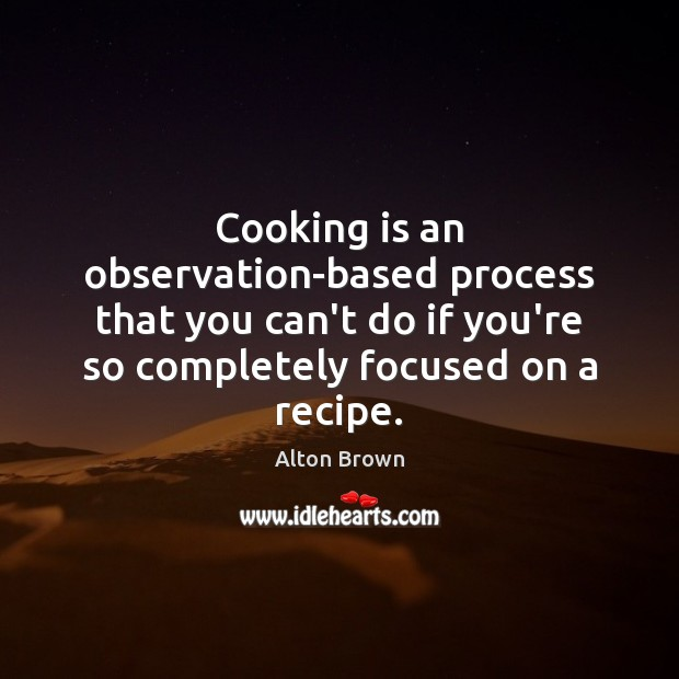 Cooking is an observation-based process that you can't do if you're so Alton Brown Picture Quote