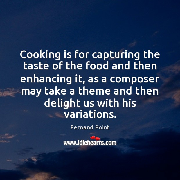 Cooking is for capturing the taste of the food and then enhancing Fernand Point Picture Quote