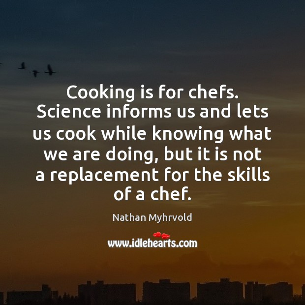 Cooking is for chefs. Science informs us and lets us cook while Cooking Quotes Image