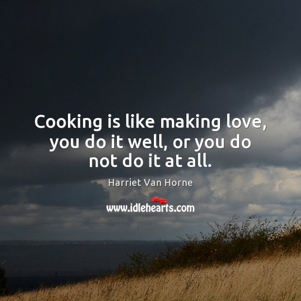 Image, Cooking is like making love, you do it well, or you do not do it at all.