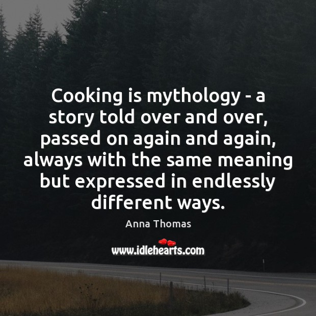 Cooking is mythology – a story told over and over, passed on Cooking Quotes Image